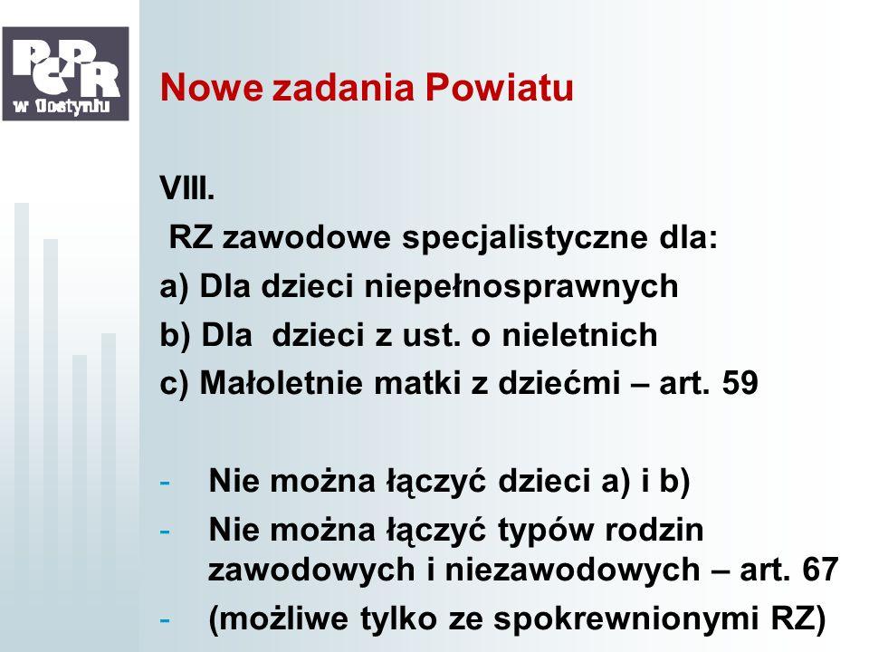 Nowe zadania Powiatu VIII. RZ zawodowe specjalistyczne dla: a) Dla dzieci niepełnosprawnych b) Dla dzieci z ust. o nieletnich c) Małoletnie matki z dz