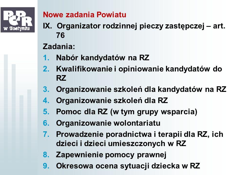Nowe zadania Powiatu IX. Organizator rodzinnej pieczy zastępczej – art. 76 Zadania: 1.Nabór kandydatów na RZ 2.Kwalifikowanie i opiniowanie kandydatów
