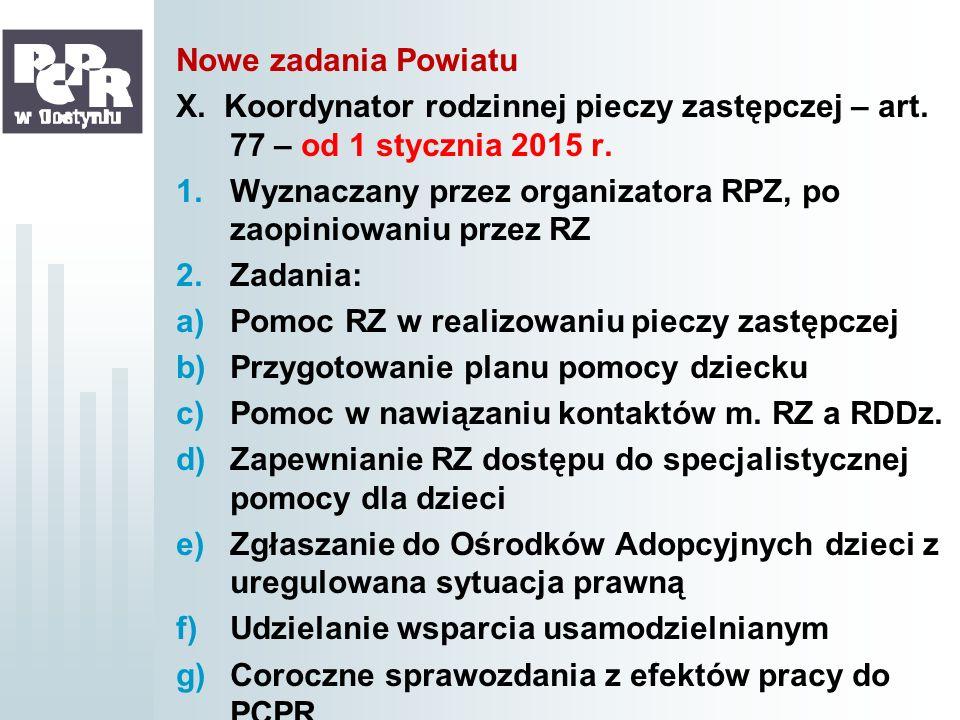 Nowe zadania Powiatu X. Koordynator rodzinnej pieczy zastępczej – art. 77 – od 1 stycznia 2015 r. 1.Wyznaczany przez organizatora RPZ, po zaopiniowani