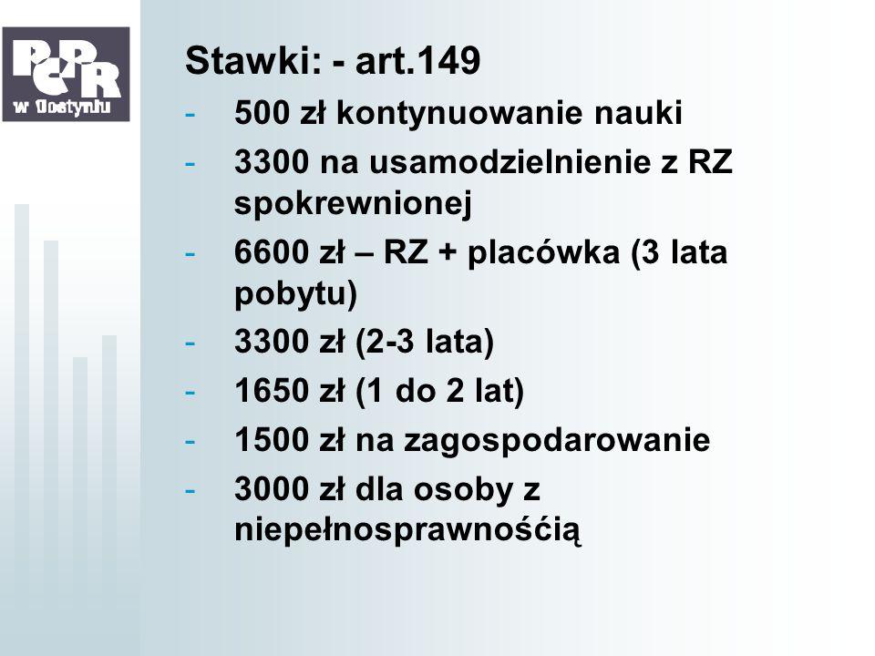 Stawki: - art.149 -500 zł kontynuowanie nauki -3300 na usamodzielnienie z RZ spokrewnionej -6600 zł – RZ + placówka (3 lata pobytu) -3300 zł (2-3 lata