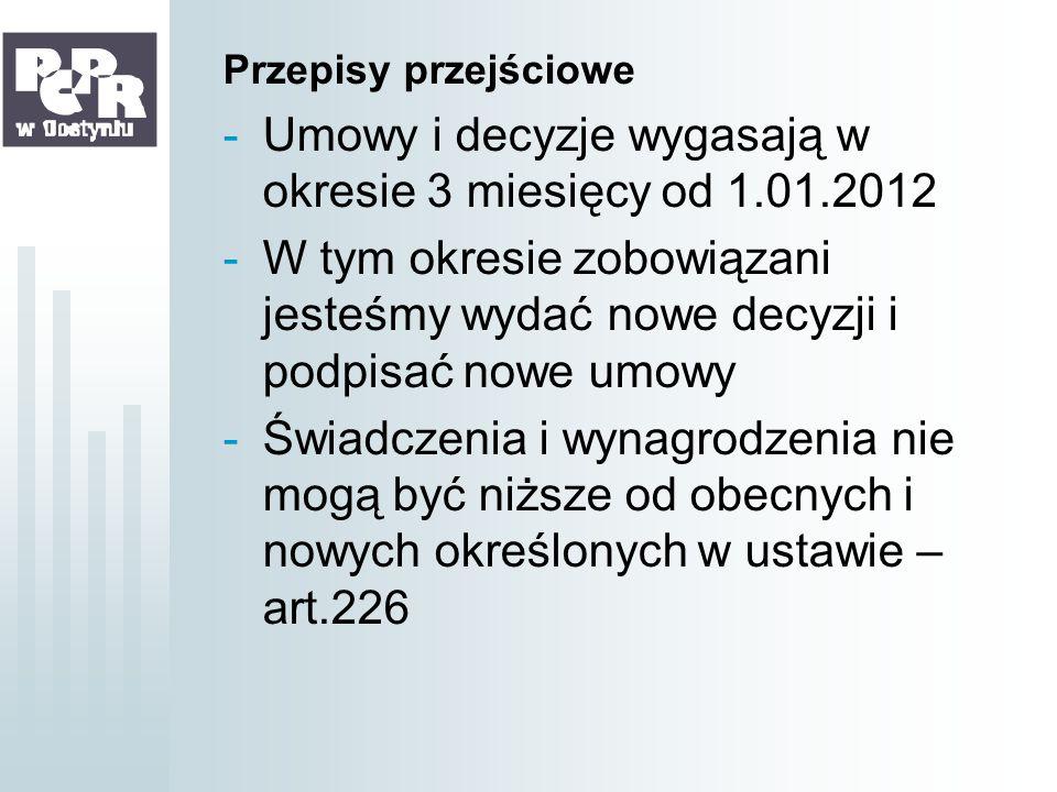 Przepisy przejściowe -Umowy i decyzje wygasają w okresie 3 miesięcy od 1.01.2012 -W tym okresie zobowiązani jesteśmy wydać nowe decyzji i podpisać now