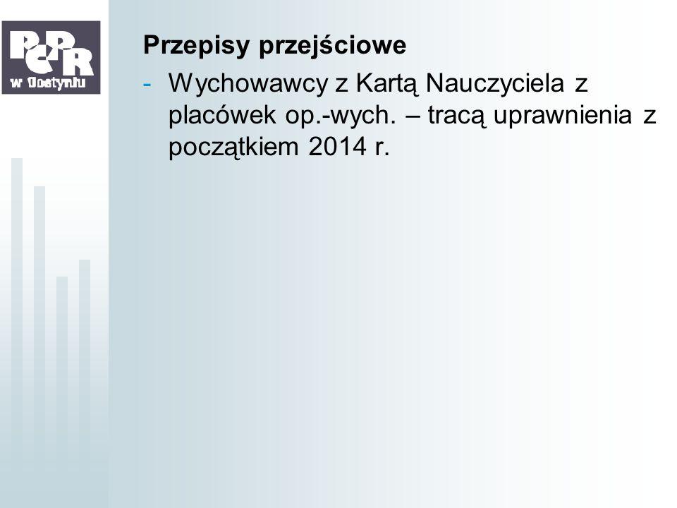 Przepisy przejściowe -Wychowawcy z Kartą Nauczyciela z placówek op.-wych. – tracą uprawnienia z początkiem 2014 r.