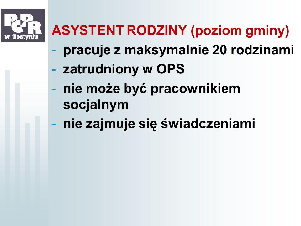 ASYSTENT RODZINY (poziom gminy) -pracuje z maksymalnie 20 rodzinami -zatrudniony w OPS -nie może być pracownikiem socjalnym -nie zajmuje się świadczen
