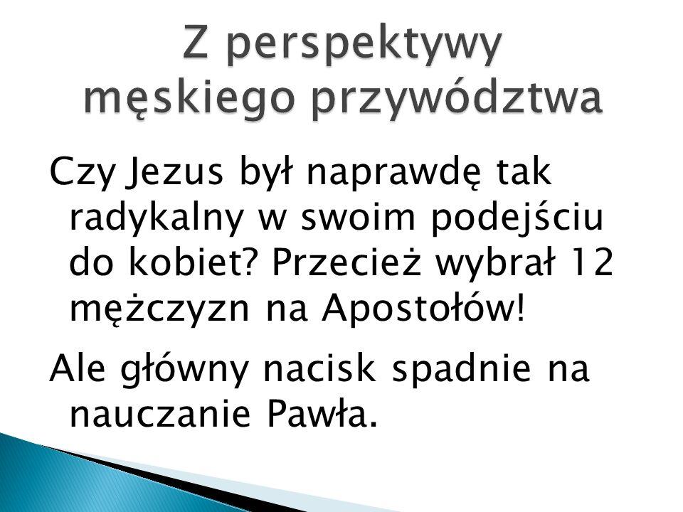 Czy Jezus był naprawdę tak radykalny w swoim podejściu do kobiet? Przecież wybrał 12 mężczyzn na Apostołów! Ale główny nacisk spadnie na nauczanie Paw