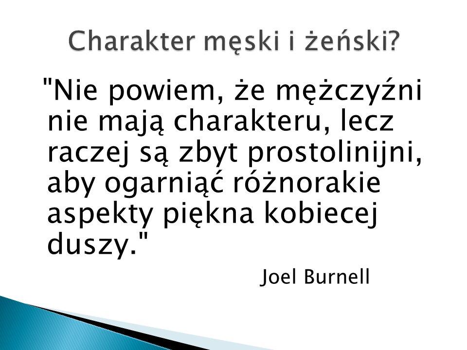 Nie powiem, że mężczyźni nie mają charakteru, lecz raczej są zbyt prostolinijni, aby ogarniąć różnorakie aspekty piękna kobiecej duszy. Joel Burnell