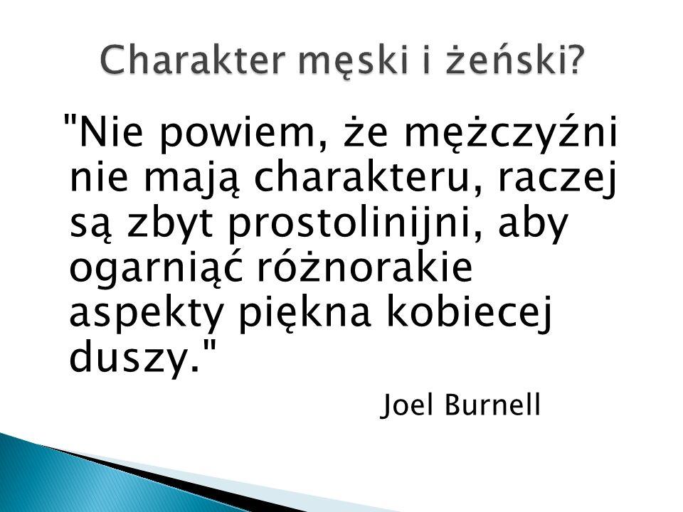 Nie powiem, że mężczyźni nie mają charakteru, raczej są zbyt prostolinijni, aby ogarniąć różnorakie aspekty piękna kobiecej duszy. Joel Burnell