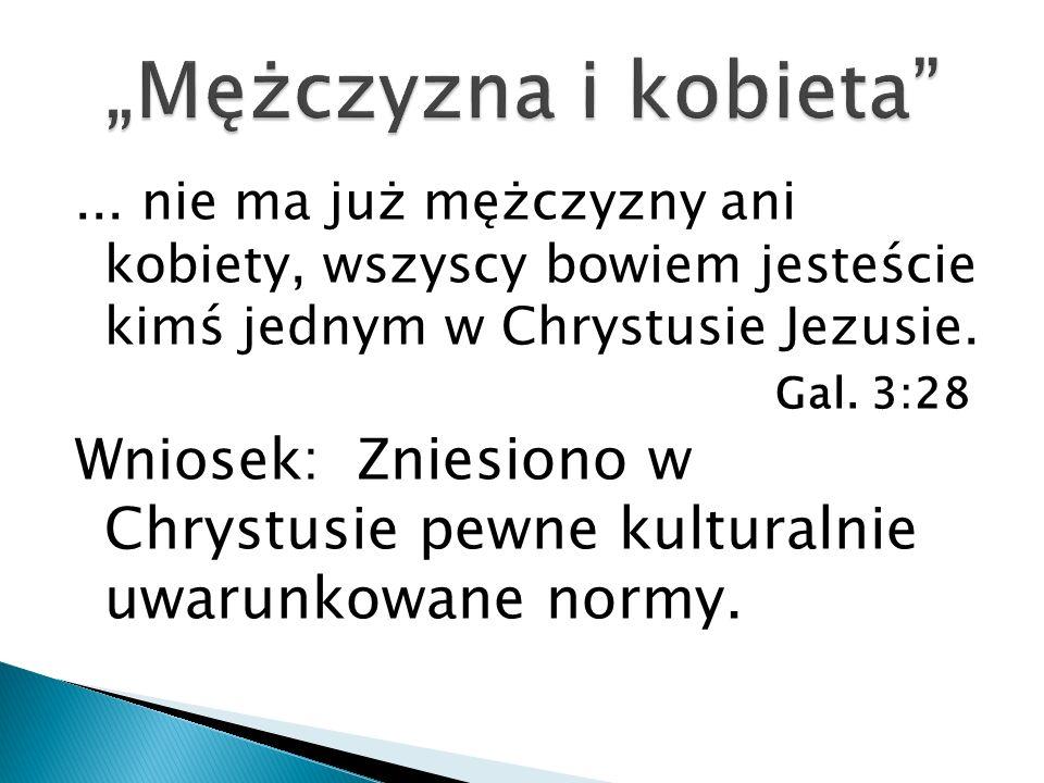 ... nie ma już mężczyzny ani kobiety, wszyscy bowiem jesteście kimś jednym w Chrystusie Jezusie. Gal. 3:28 Wniosek: Z niesiono w Chrystusie pewne kult
