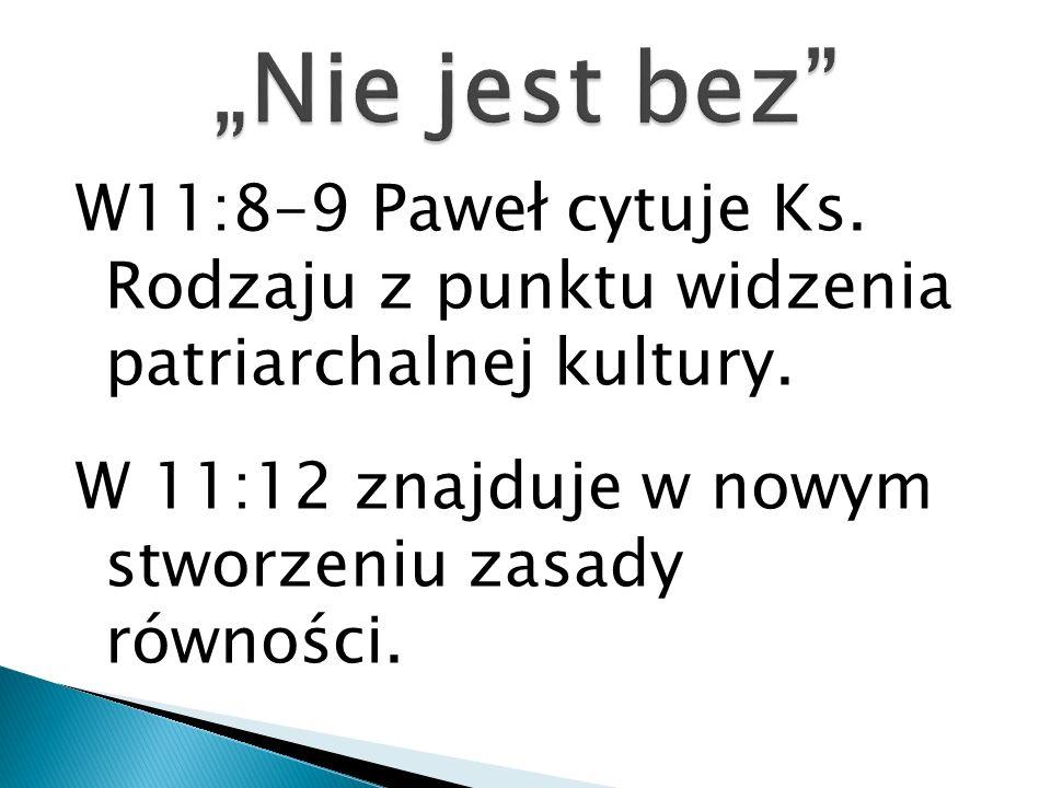 W11:8-9 Paweł cytuje Ks. Rodzaju z punktu widzenia patriarchalnej kultury. W 11:12 znajduje w nowym stworzeniu zasady równości.