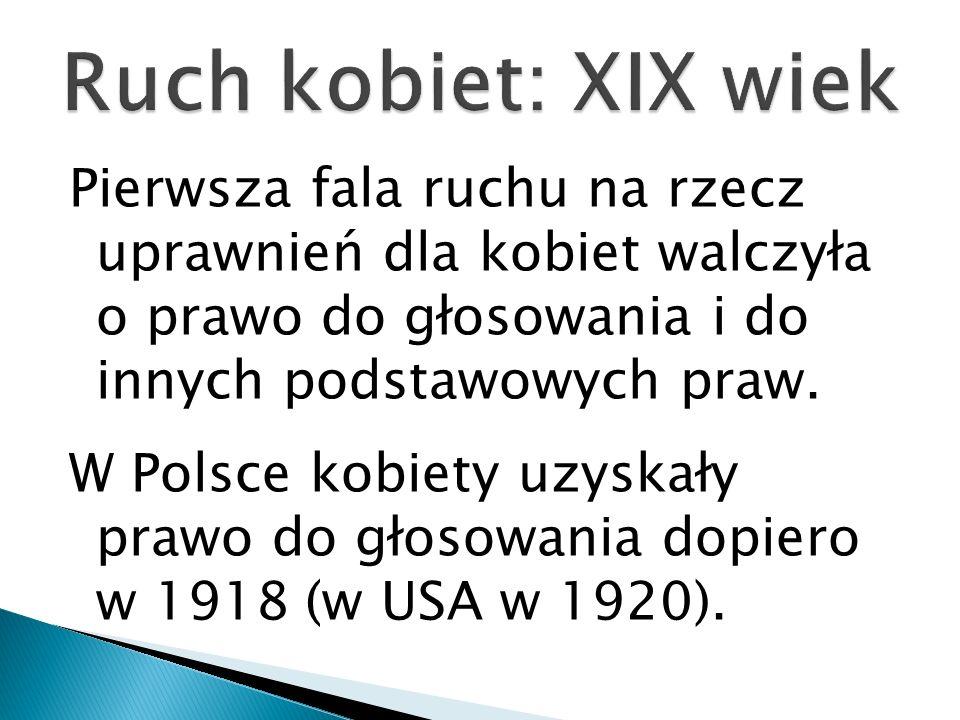 Pierwsza fala ruchu na rzecz uprawnień dla kobiet walczyła o prawo do głosowania i do innych podstawowych praw. W Polsce kobiety uzyskały prawo do gło