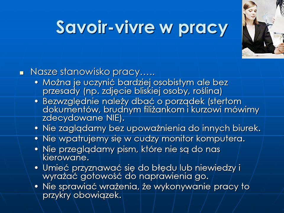 Savoir-vivre w pracy Być lubianym….. Być lubianym….. Obserwować i słuchać innych ludzi – to ułatwia zachowanie wobec nich.Obserwować i słuchać innych