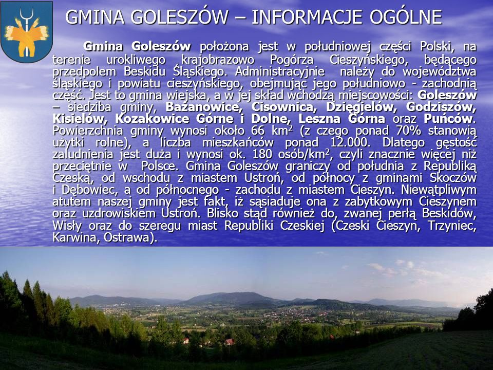 GMINA GOLESZÓW – INFORMACJE OGÓLNE Gmina Goleszów położona jest w południowej części Polski, na terenie urokliwego krajobrazowo Pogórza Cieszyńskiego,