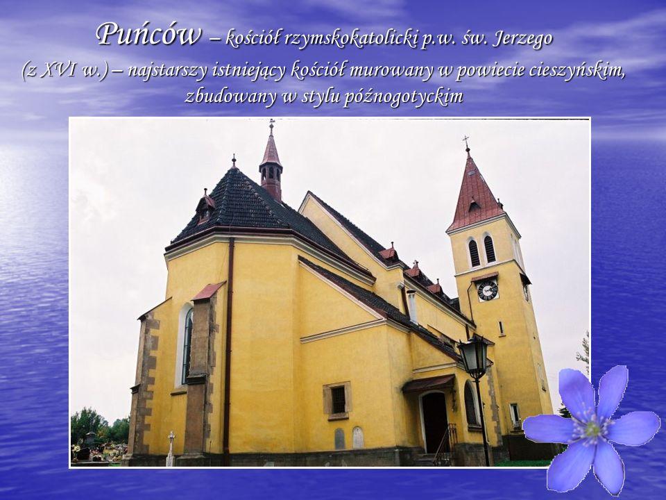 Puńców – kościół rzymskokatolicki p.w. św. Jerzego (z XVI w.) – najstarszy istniejący kościół murowany w powiecie cieszyńskim, zbudowany w stylu późno