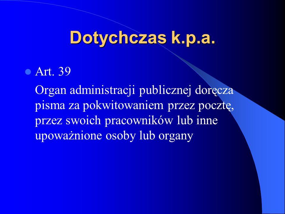 Dotychczas k.p.a. Art. 39 Organ administracji publicznej doręcza pisma za pokwitowaniem przez pocztę, przez swoich pracowników lub inne upoważnione os