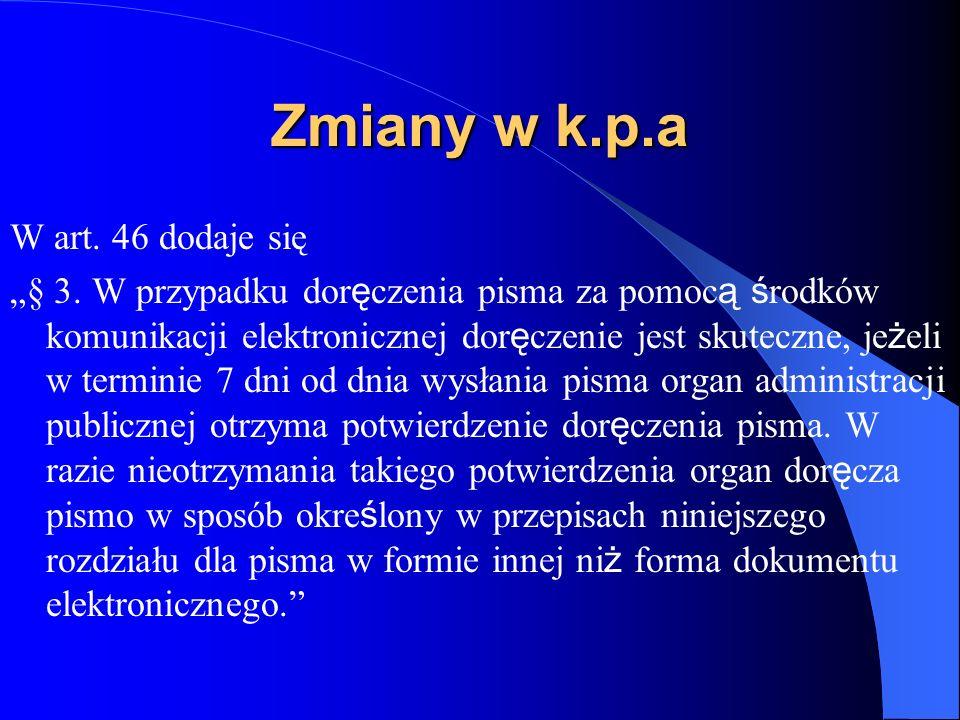 Zmiany w k.p.a W art. 46 dodaje się § 3. W przypadku dor ę czenia pisma za pomoc ą ś rodków komunikacji elektronicznej dor ę czenie jest skuteczne, je