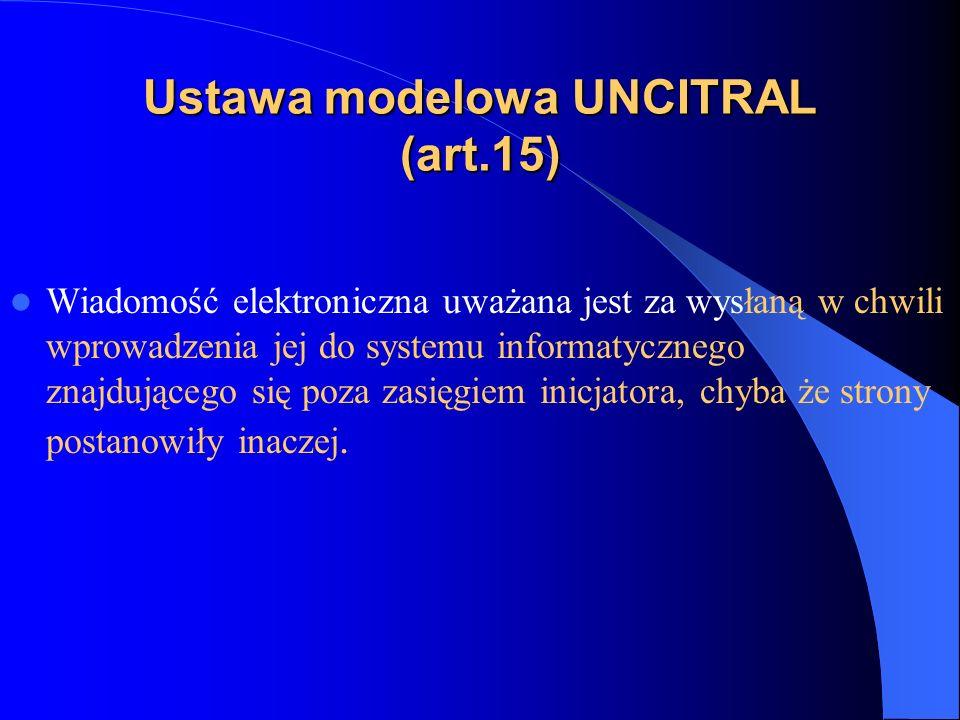 Ustawa modelowa UNCITRAL (art.15) Wiadomość elektroniczna uważana jest za wysłaną w chwili wprowadzenia jej do systemu informatycznego znajdującego si