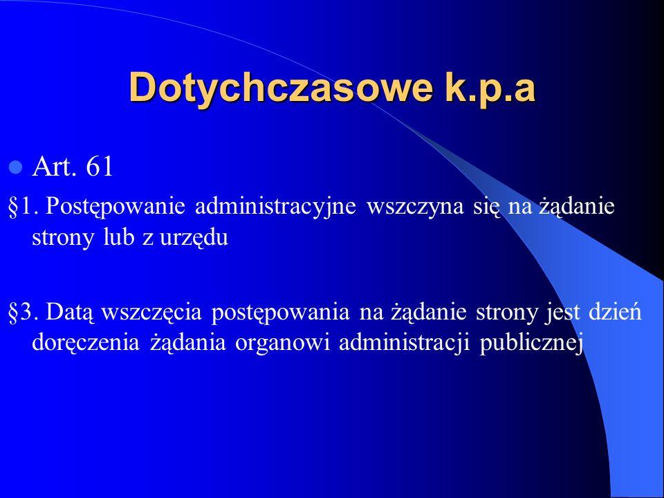 Dotychczasowe k.p.a Art. 61 §1. Postępowanie administracyjne wszczyna się na żądanie strony lub z urzędu §3. Datą wszczęcia postępowania na żądanie st