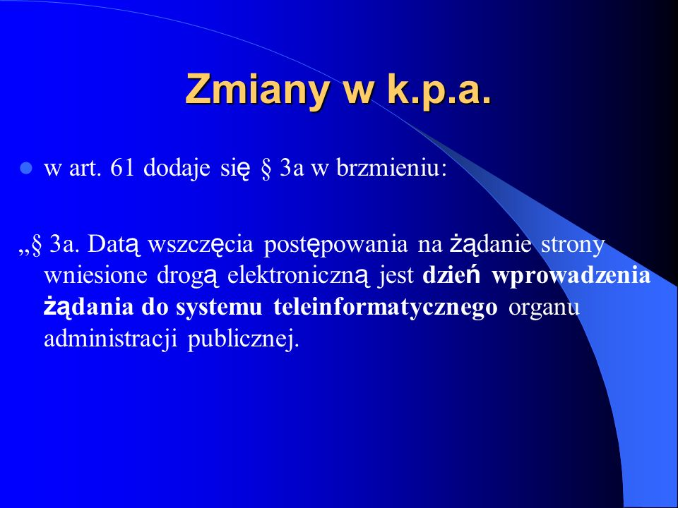 Zmiany w k.p.a. w art. 61 dodaje si ę § 3a w brzmieniu: § 3a. Dat ą wszcz ę cia post ę powania na żą danie strony wniesione drog ą elektroniczn ą jest