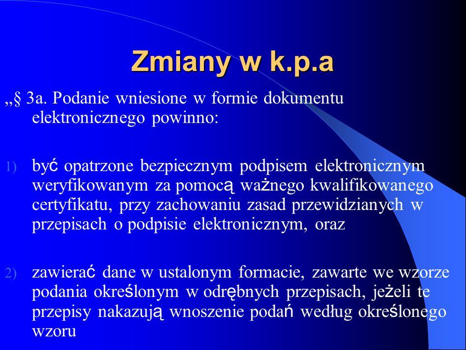 Zmiany w k.p.a § 3a. Podanie wniesione w formie dokumentu elektronicznego powinno: 1) by ć opatrzone bezpiecznym podpisem elektronicznym weryfikowanym