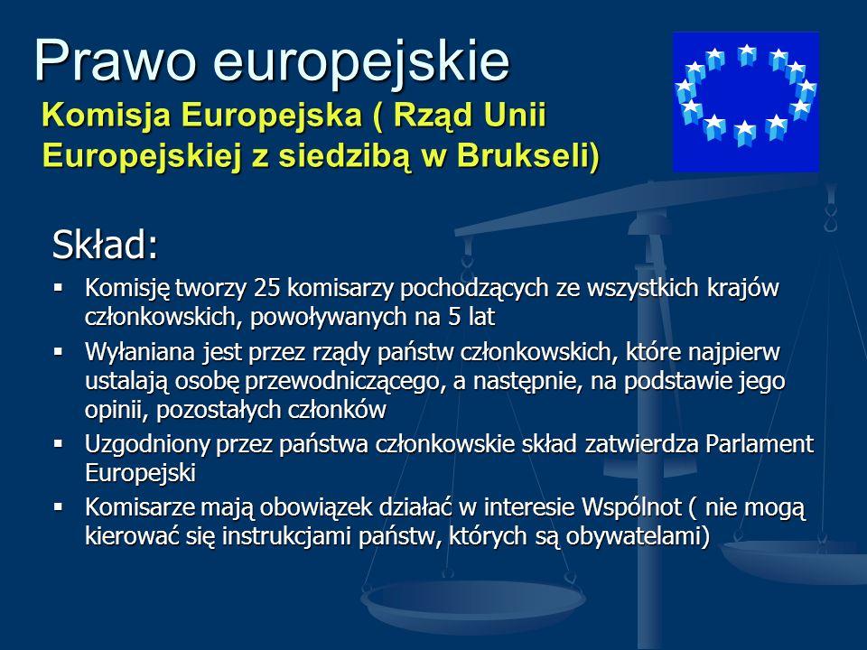 Prawo europejskie Komisja Europejska ( Rząd Unii Europejskiej z siedzibą w Brukseli) Prawo europejskie Komisja Europejska ( Rząd Unii Europejskiej z siedzibą w Brukseli) Kompetencje: Inicjowanie polityki Wspólnot Europejskich Inicjowanie polityki Wspólnot Europejskich Reprezentowanie interesów Wspólnot w stosunkach z państwami trzecimi i organizacjami międzynarodowymi Reprezentowanie interesów Wspólnot w stosunkach z państwami trzecimi i organizacjami międzynarodowymi Wykonywanie zadań przewidzianych w traktatach oraz rozporządzeń Rady Unii Europejskiej Wykonywanie zadań przewidzianych w traktatach oraz rozporządzeń Rady Unii Europejskiej Występowanie z inicjatywą prawodawczą do Rady Unii Europejskiej Występowanie z inicjatywą prawodawczą do Rady Unii Europejskiej Wydawanie aktów prawodawczych uzupełniających akty wydane przez Radę Unii Europejskiej Wydawanie aktów prawodawczych uzupełniających akty wydane przez Radę Unii Europejskiej Uchwały Komisji zapadają bezwzględną większością głosów