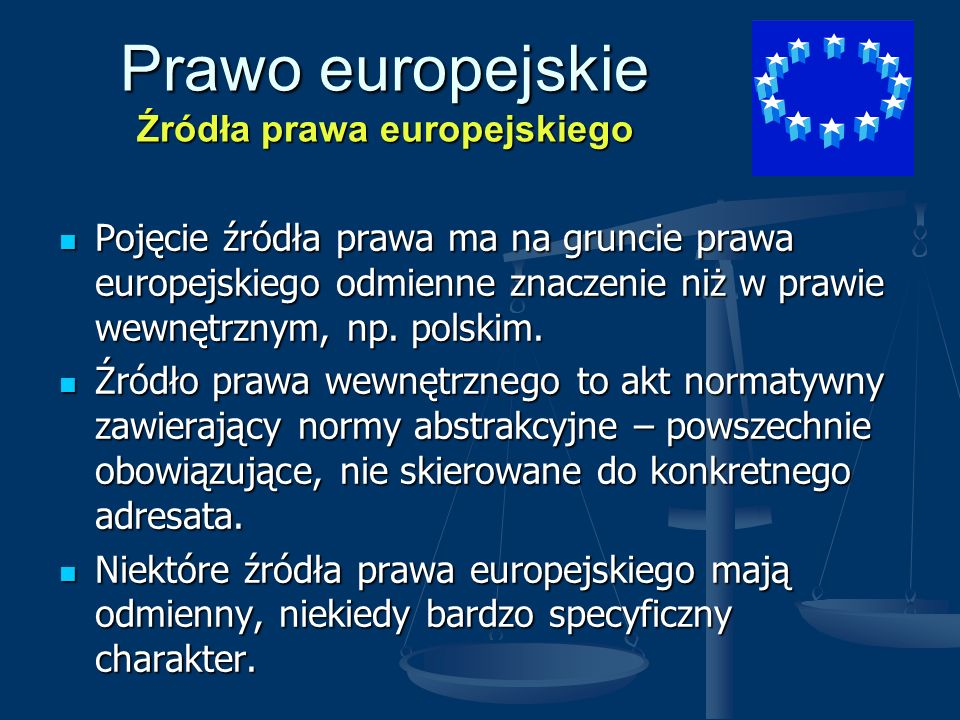 Prawo europejskie Źródła prawa europejskiego Pojęcie źródła prawa ma na gruncie prawa europejskiego odmienne znaczenie niż w prawie wewnętrznym, np. p