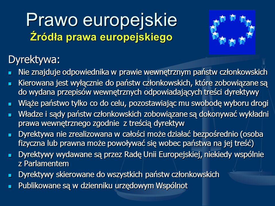 Prawo europejskie Źródła prawa europejskiego Decyzja: Dotyczy indywidualnych przypadków Dotyczy indywidualnych przypadków Może być kierowana zarówno do osób fizycznych bądź prawnych jak i państw członkowskich ( w tym przypadku jest podobna do decyzji administracyjnej w prawie wewnętrznym) Może być kierowana zarówno do osób fizycznych bądź prawnych jak i państw członkowskich ( w tym przypadku jest podobna do decyzji administracyjnej w prawie wewnętrznym) Ma zazwyczaj również cechy dyrektywy, ponieważ jej wykonanie wymaga najczęściej zmian w prawie wewnętrznym Ma zazwyczaj również cechy dyrektywy, ponieważ jej wykonanie wymaga najczęściej zmian w prawie wewnętrznym Decyzje mogą być zaskarżane do Trybunału Sprawiedliwości przez osoby fizyczne i prawne Decyzje mogą być zaskarżane do Trybunału Sprawiedliwości przez osoby fizyczne i prawne Decyzje mogą nakładać na adresata zobowiązania pieniężne ( nie dotyczy to decyzji skierowanych do państw) Decyzje mogą nakładać na adresata zobowiązania pieniężne ( nie dotyczy to decyzji skierowanych do państw)