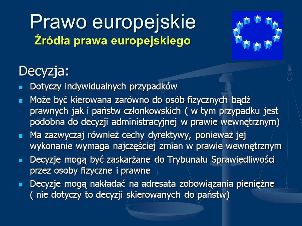 Prawo europejskie Źródła prawa europejskiego Zalecenie i opinia: Nie mają mocy wiążącej Nie mają mocy wiążącej jednakże jednakże Sądy krajowe państw członkowskich powinny uwzględniać zalecenia informujące o wykładni prawa europejskiego Sądy krajowe państw członkowskich powinny uwzględniać zalecenia informujące o wykładni prawa europejskiego Wydawane są gdy zachodzi taka potrzeba, szczególnie przez Komisję Europejską Wydawane są gdy zachodzi taka potrzeba, szczególnie przez Komisję Europejską Inne akty prawne: nie są skatalogowane w doktrynie niektóre z nich wywołują skutki prawne, mogą więc być zaskarżane do Trybunału zaliczamy do nich: - rezolucje - uchwały – memoranda – projekty – komunikaty – decyzje budżetowe itd.