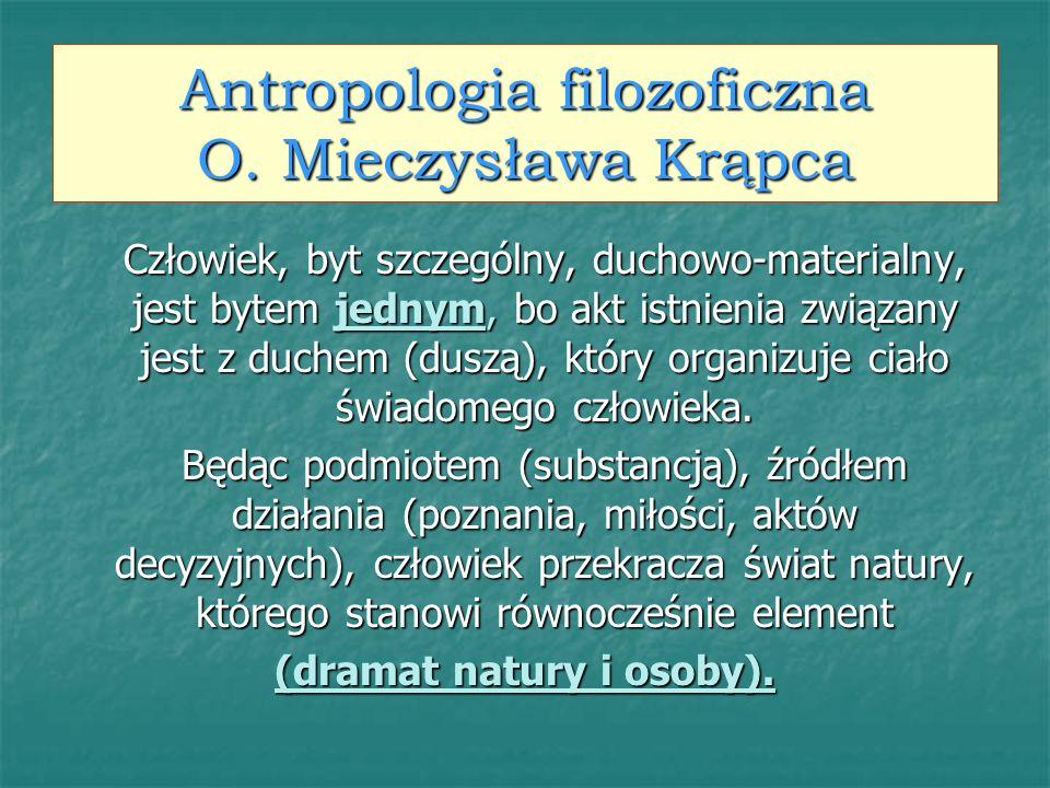 Antropologia filozoficzna O. Mieczysława Krąpca Człowiek, byt szczególny, duchowo-materialny, jest bytem jednym, bo akt istnienia związany jest z duch