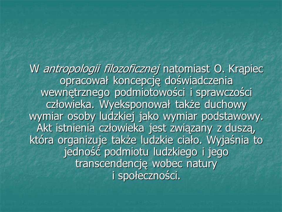 W antropologii filozoficznej natomiast O. Krąpiec opracował koncepcję doświadczenia wewnętrznego podmiotowości i sprawczości człowieka. Wyeksponował t