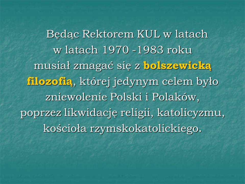 Będąc Rektorem KUL w latach w latach 1970 -1983 roku musiał zmagać się z bolszewicką filozofią, której jedynym celem było zniewolenie Polski i Polaków