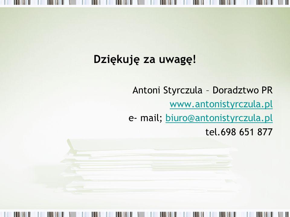 Dziękuję za uwagę! Antoni Styrczula – Doradztwo PR www.antonistyrczula.pl e- mail; biuro@antonistyrczula.plbiuro@antonistyrczula.pl tel.698 651 877