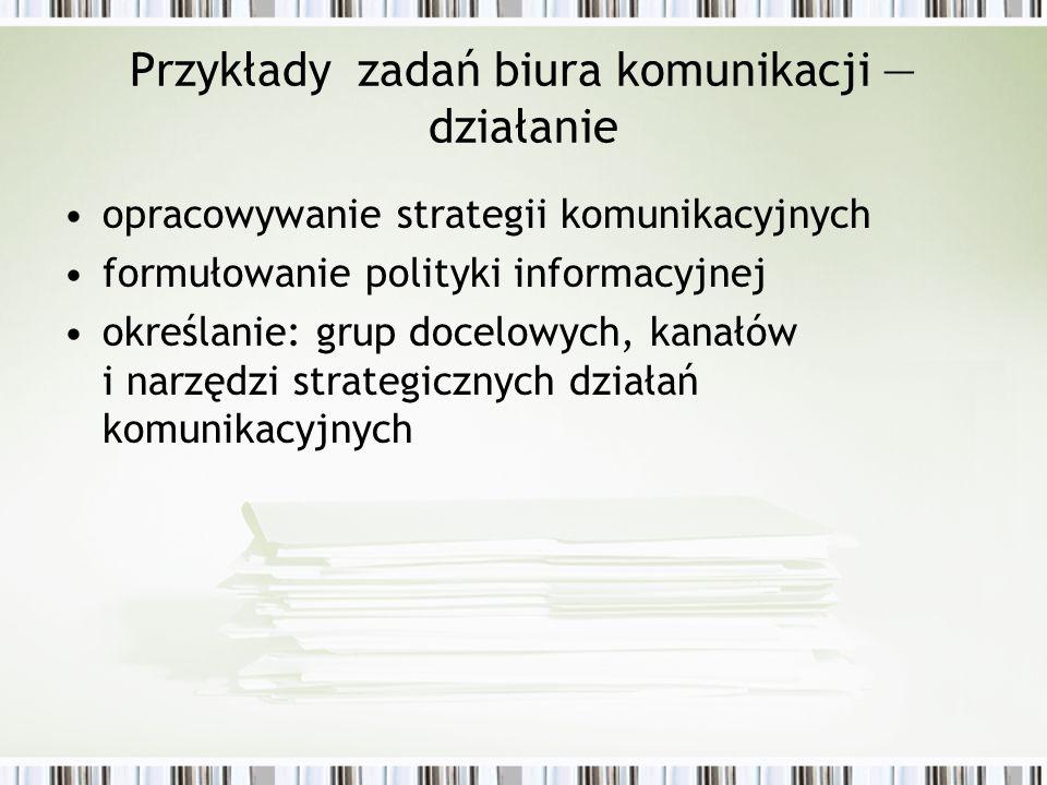 Przykłady zadań biura komunikacji działanie opracowywanie strategii komunikacyjnych formułowanie polityki informacyjnej określanie: grup docelowych, k