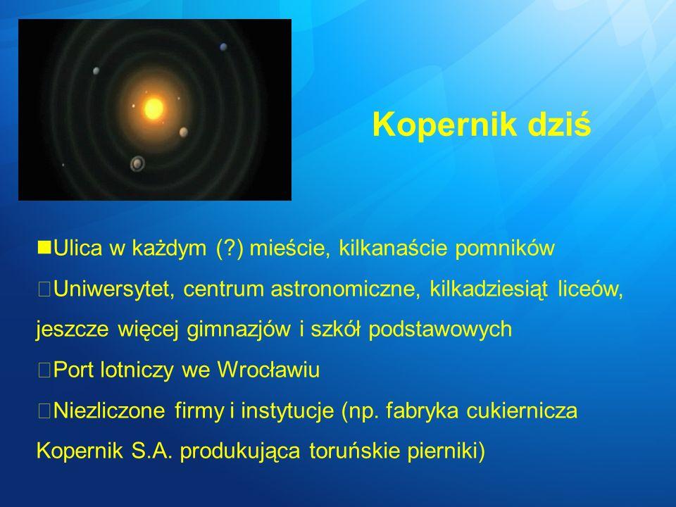 Kopernik dziś Ulica w każdym (?) mieście, kilkanaście pomników Uniwersytet, centrum astronomiczne, kilkadziesiąt liceów, jeszcze więcej gimnazjów i sz