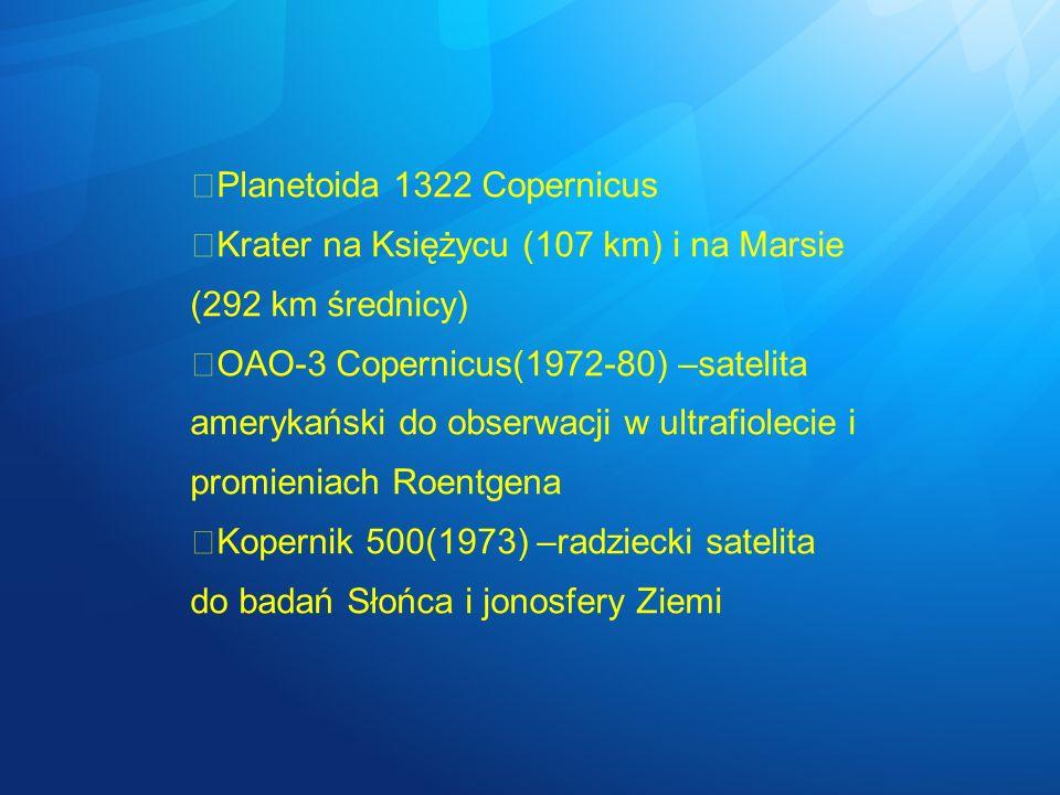 Planetoida 1322 Copernicus Krater na Księżycu (107 km) i na Marsie (292 km średnicy) OAO-3 Copernicus(1972-80) –satelita amerykański do obserwacji w u
