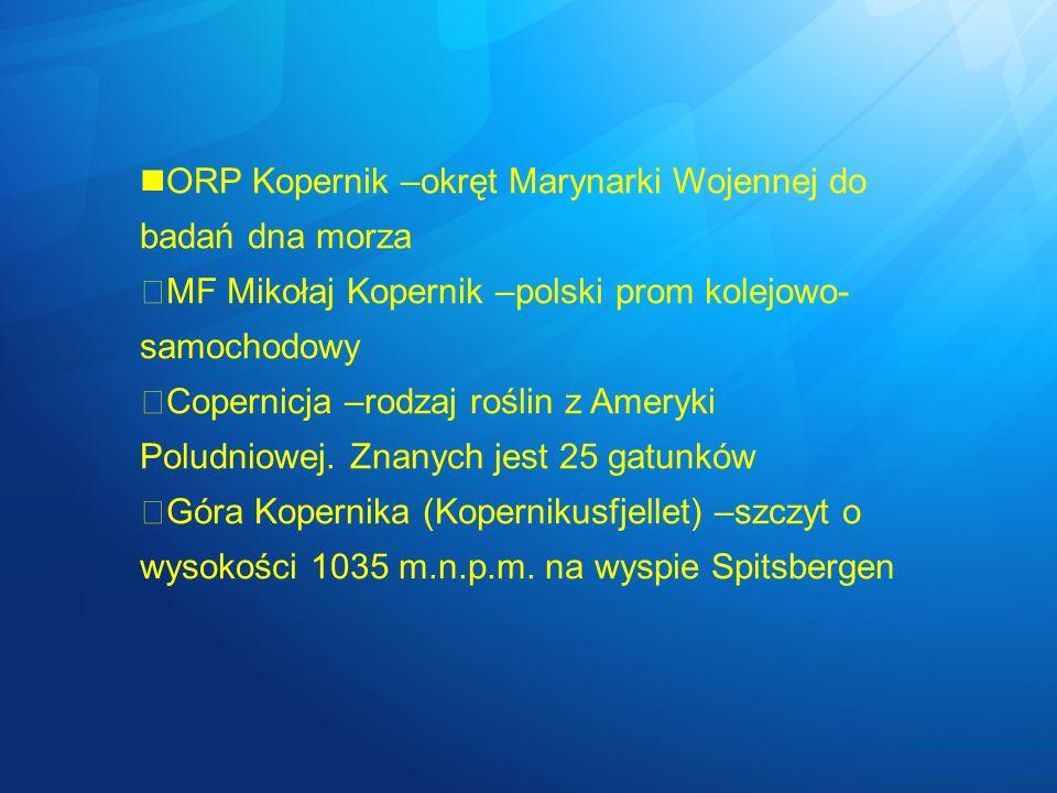 ORP Kopernik –okręt Marynarki Wojennej do badań dna morza MF Mikołaj Kopernik –polski prom kolejowo- samochodowy Copernicja –rodzaj roślin z Ameryki P