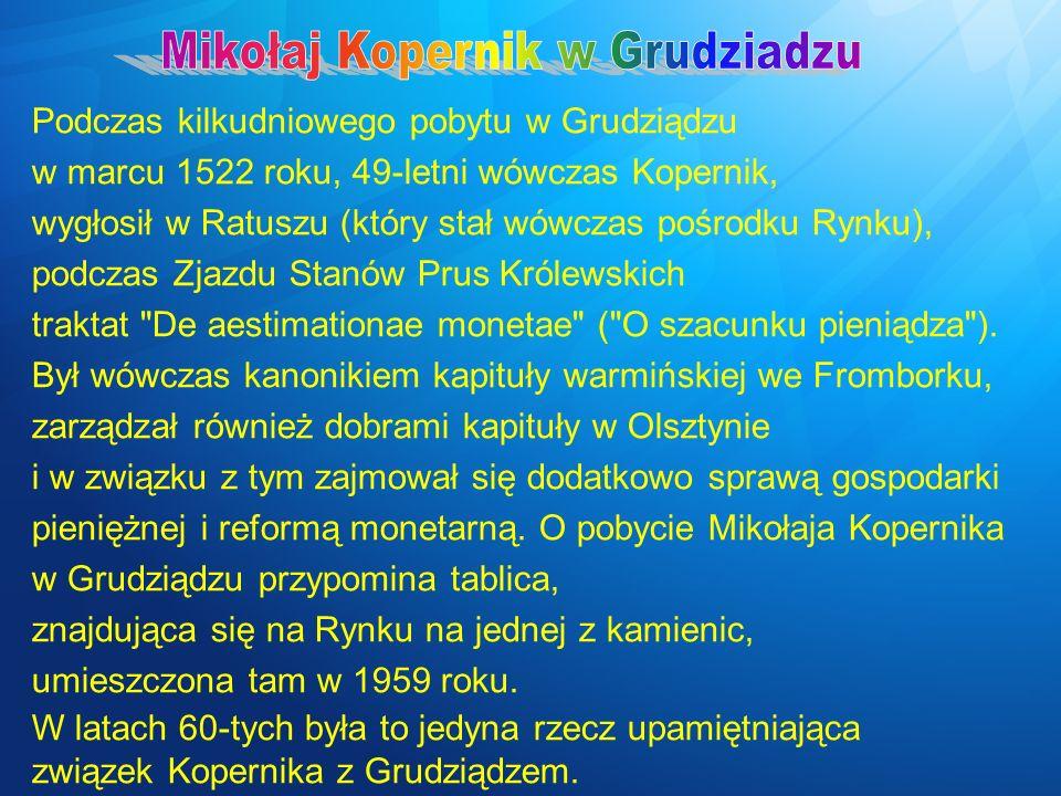 Podczas kilkudniowego pobytu w Grudziądzu w marcu 1522 roku, 49-letni wówczas Kopernik, wygłosił w Ratuszu (który stał wówczas pośrodku Rynku), podcza