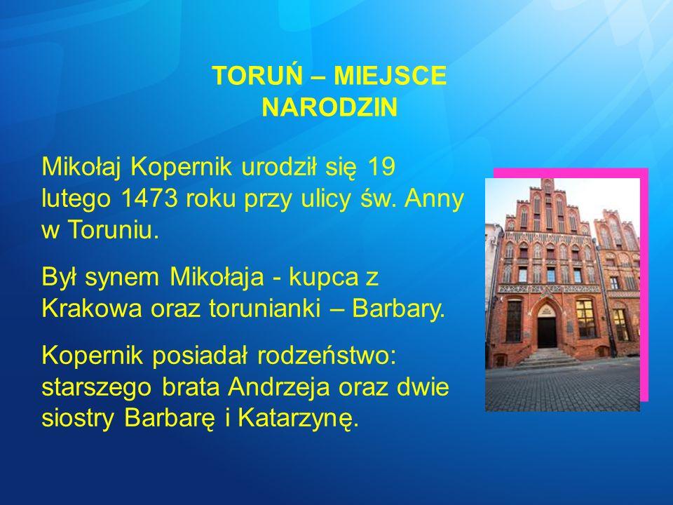 TORUŃ – MIEJSCE NARODZIN Mikołaj Kopernik urodził się 19 lutego 1473 roku przy ulicy św. Anny w Toruniu. Był synem Mikołaja - kupca z Krakowa oraz tor