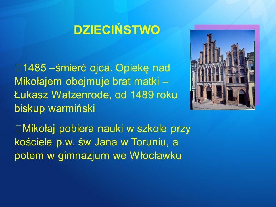 DZIECIŃSTWO 1485 –śmierć ojca. Opiekę nad Mikołajem obejmuje brat matki – Łukasz Watzenrode, od 1489 roku biskup warmiński Mikołaj pobiera nauki w szk