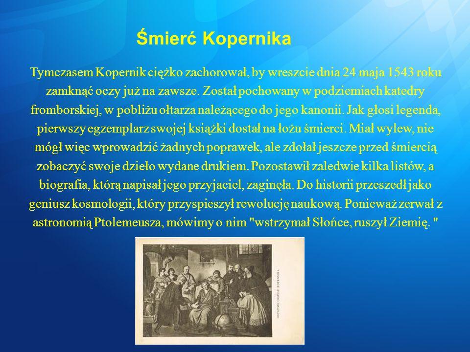 Śmierć Kopernika Tymczasem Kopernik ciężko zachorował, by wreszcie dnia 24 maja 1543 roku zamknąć oczy już na zawsze. Został pochowany w podziemiach k