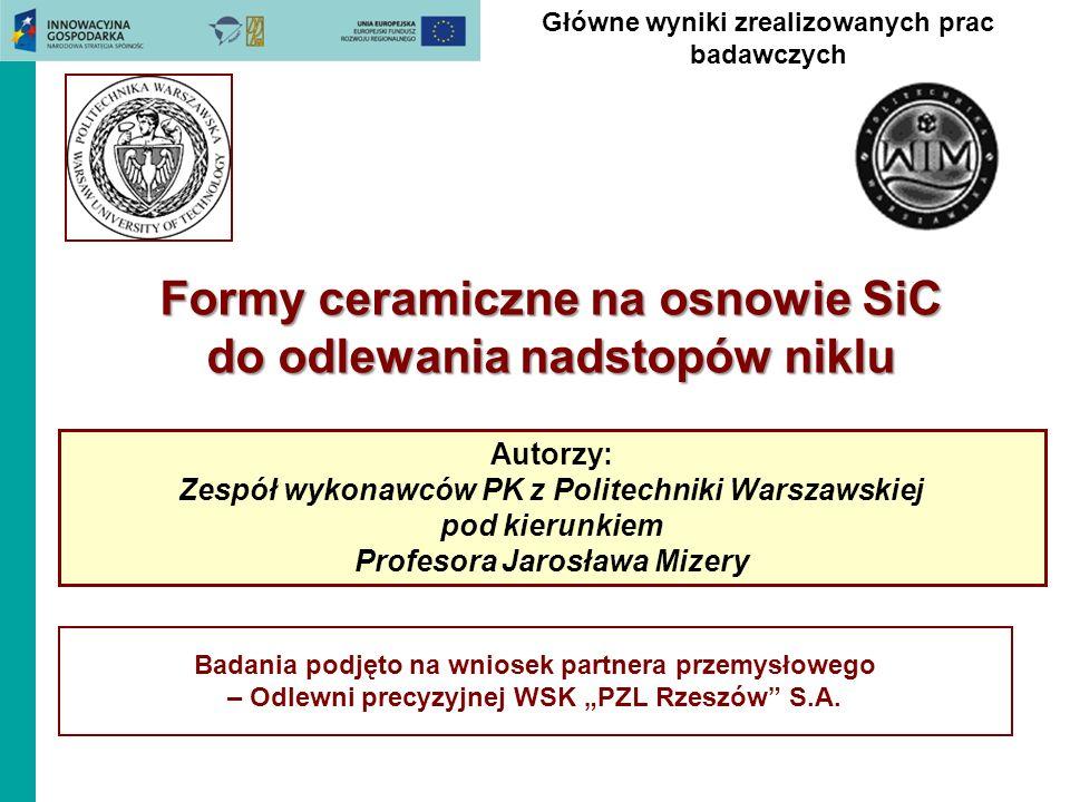 Główne wyniki zrealizowanych prac badawczych Formy ceramiczne na osnowie SiC do odlewania nadstopów niklu Autorzy: Zespół wykonawców PK z Politechniki