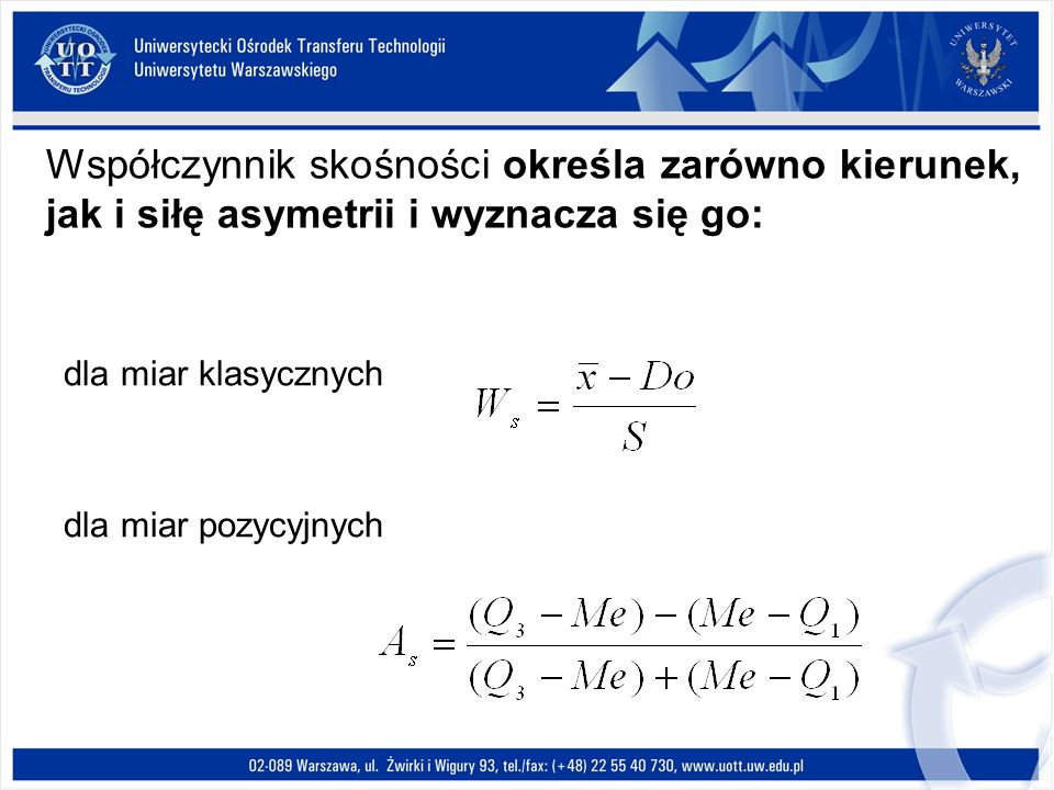Współczynnik skośności określa zarówno kierunek, jak i siłę asymetrii i wyznacza się go: dla miar klasycznych dla miar pozycyjnych