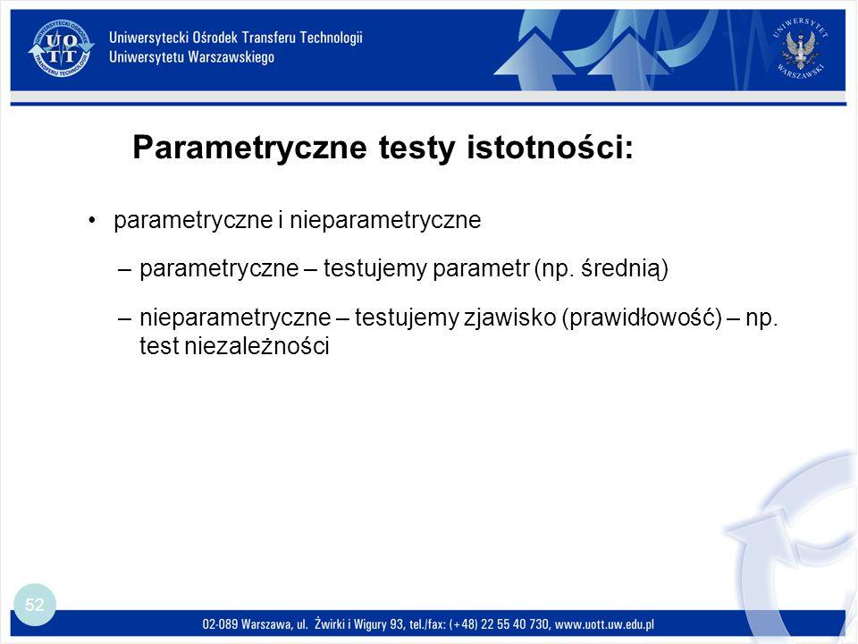 Parametryczne testy istotności: 52 parametryczne i nieparametryczne –parametryczne – testujemy parametr (np.