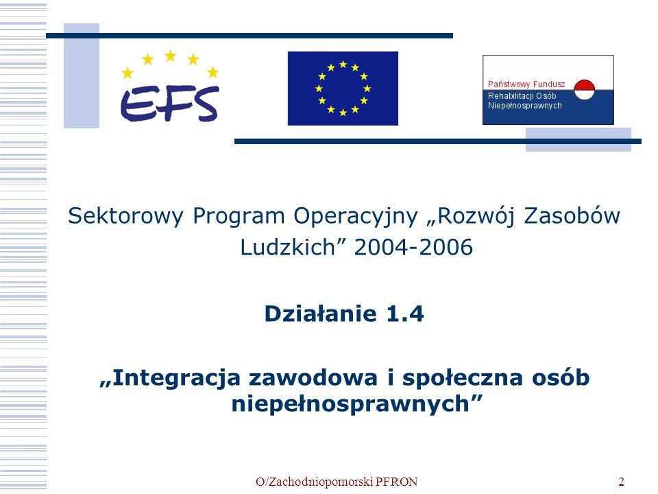 O/Zachodniopomorski PFRON2 Sektorowy Program Operacyjny Rozwój Zasobów Ludzkich 2004-2006 Działanie 1.4 Integracja zawodowa i społeczna osób niepełnos