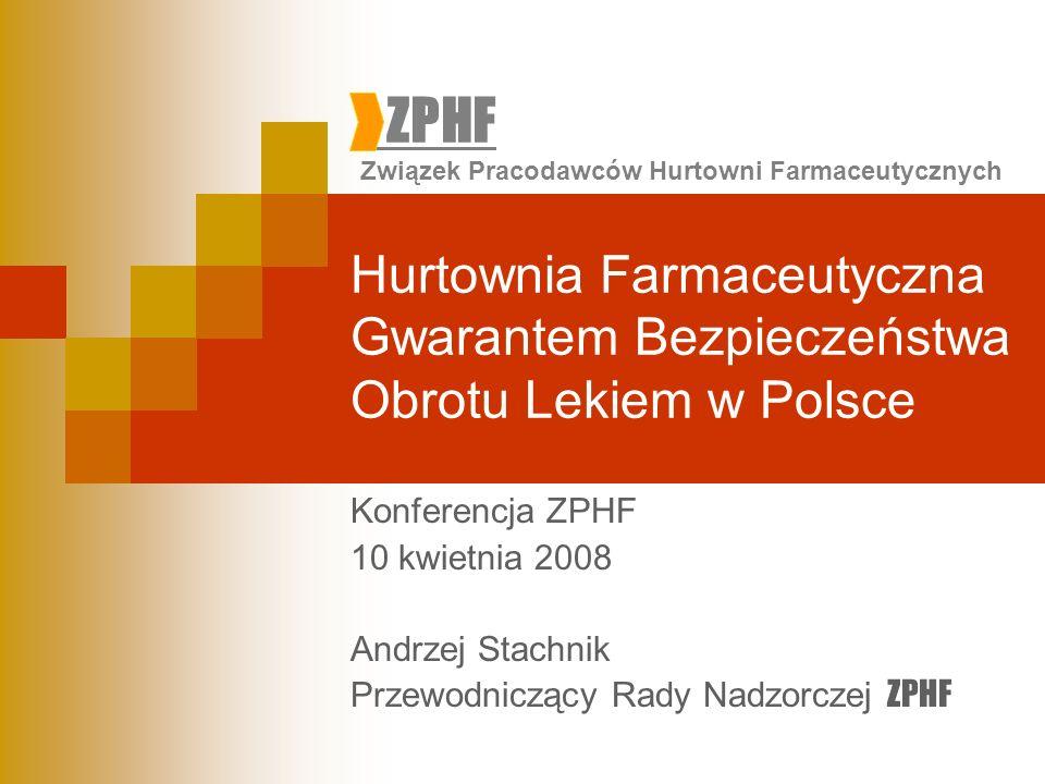 ZPHF Związek Pracodawców Hurtowni Farmaceutycznych Hurtownia Farmaceutyczna Gwarantem Bezpieczeństwa Obrotu Lekiem w Polsce Konferencja ZPHF 10 kwietnia 2008 Andrzej Stachnik Przewodniczący Rady Nadzorczej ZPHF