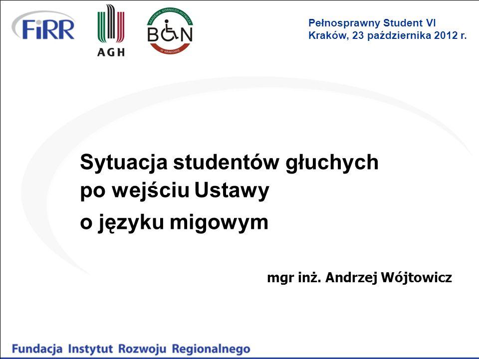 Sytuacja studentów głuchych po wejściu Ustawy o języku migowym mgr inż. Andrzej Wójtowicz Pełnosprawny Student VI Kraków, 23 października 2012 r.
