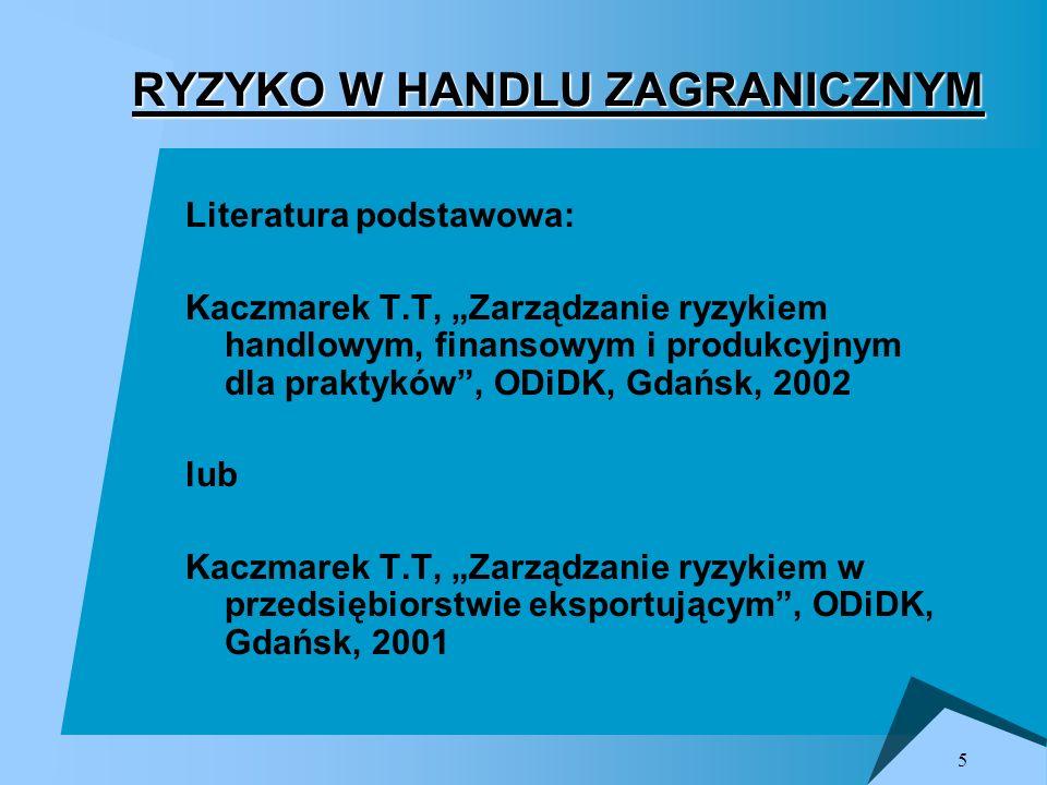 5 Literatura podstawowa: Kaczmarek T.T, Zarządzanie ryzykiem handlowym, finansowym i produkcyjnym dla praktyków, ODiDK, Gdańsk, 2002 lub Kaczmarek T.T