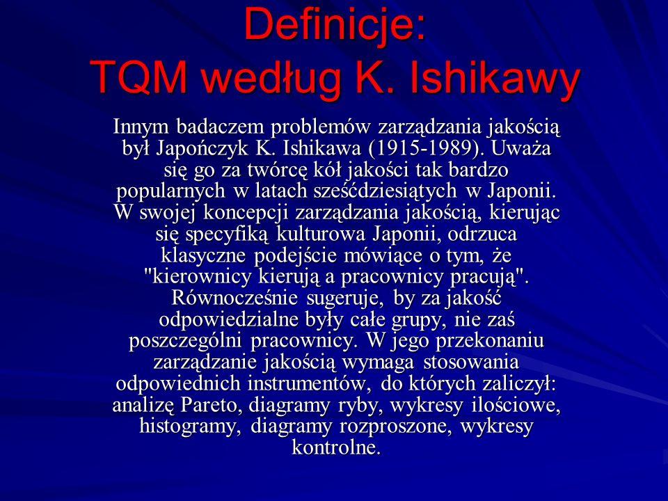 Definicje: TQM według K. Ishikawy Innym badaczem problemów zarządzania jakością był Japończyk K. Ishikawa (1915-1989). Uważa się go za twórcę kół jako