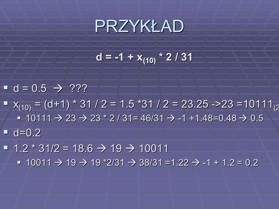 PRZYKŁAD d = -1 + x (10) * 2 / 31 d = 0.5 ??? d = 0.5 ??? x (10) = (d+1) * 31 / 2 = 1.5 *31 / 2 = 23.25 ->23 =10111 (2) x (10) = (d+1) * 31 / 2 = 1.5