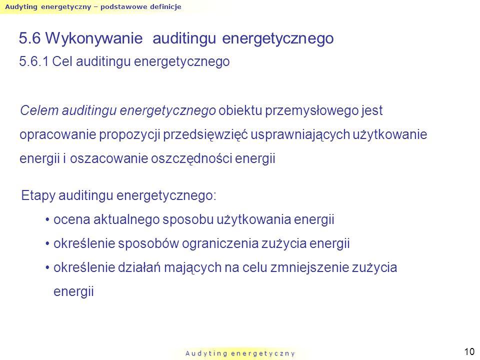 Audyting energetyczny – podstawowe definicje A u d y t i n g e n e r g e t y c z n y 10 5.6 Wykonywanie auditingu energetycznego Celem auditingu energ