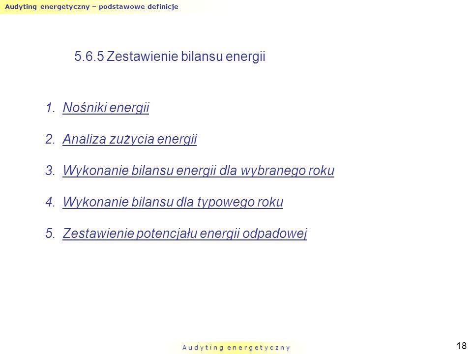 Audyting energetyczny – podstawowe definicje A u d y t i n g e n e r g e t y c z n y 18 5.6.5 Zestawienie bilansu energii 1.Nośniki energii 2.Analiza