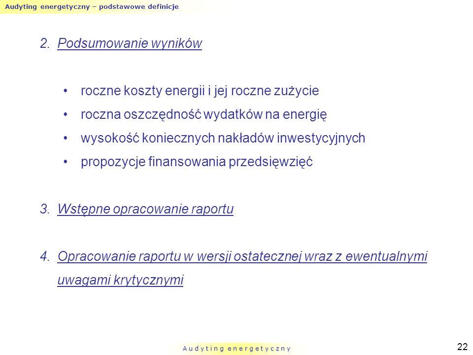 Audyting energetyczny – podstawowe definicje A u d y t i n g e n e r g e t y c z n y 22 2.Podsumowanie wyników roczne koszty energii i jej roczne zuży